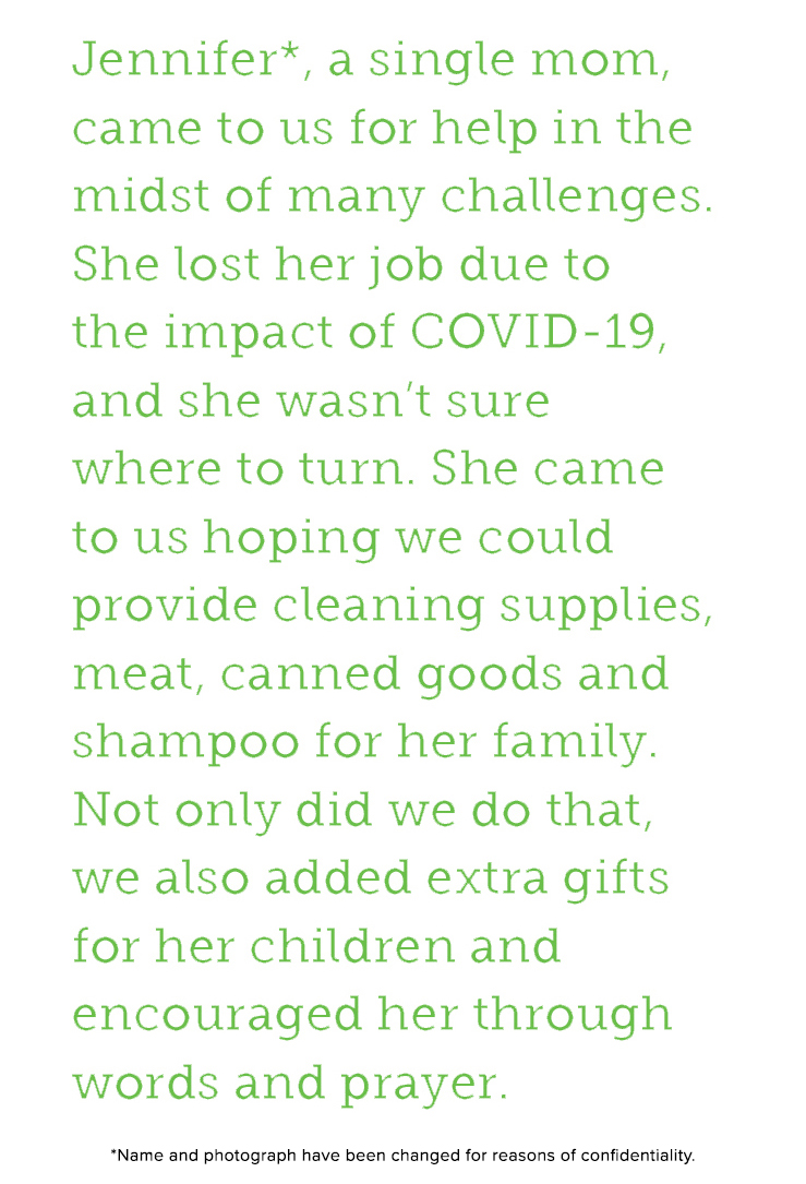 Jennifer, a single mom, came to us for help in the midst of many challenges. She lost her job due to the impact of COVID-19, and she wasn't sure where to turn. She came ot us hoping we could provide cleaning supplies, meat, canned goods and shampoo for her family. Not only did we do that, we also added extra gifts for her children and encouraged her through words and prayer.